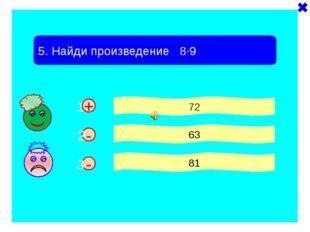 - + 5. Найди произведение 8·9 72 63 81 - 1 2 3