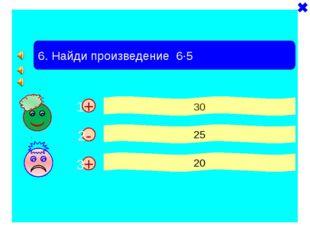 + + 6. Найди произведение 6·5 30 25 20 - 1 2 3