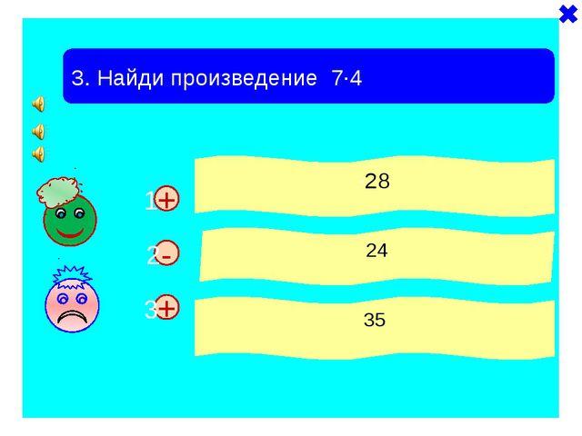 + + 3. Найди произведение 7·4 ·28 24 35 - 1 2 3