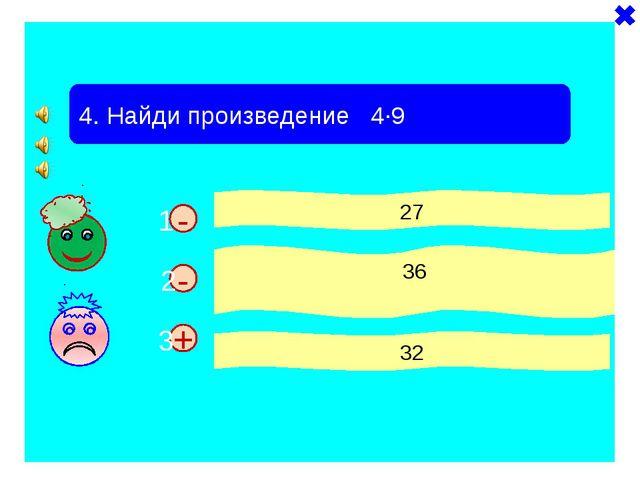 + - 4. Найди произведение 4·9 27 36 32 - 1 2 3