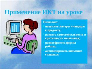 Применение ИКТ на уроке Позволяет : повысить интерес учащихся к предмету; ра