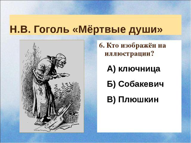 Н.В. Гоголь «Мёртвые души» 6. Кто изображён на иллюстрации? А) ключница Б) Со...