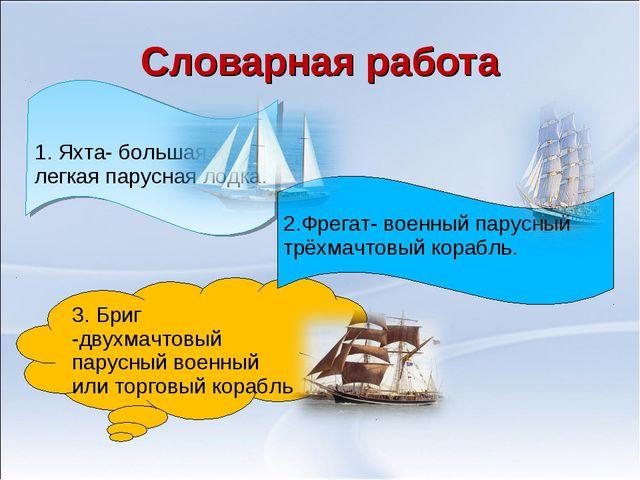 Словарная работа 1. Яхта- большая и легкая парусная лодка. 3. Бриг -двухмачто...