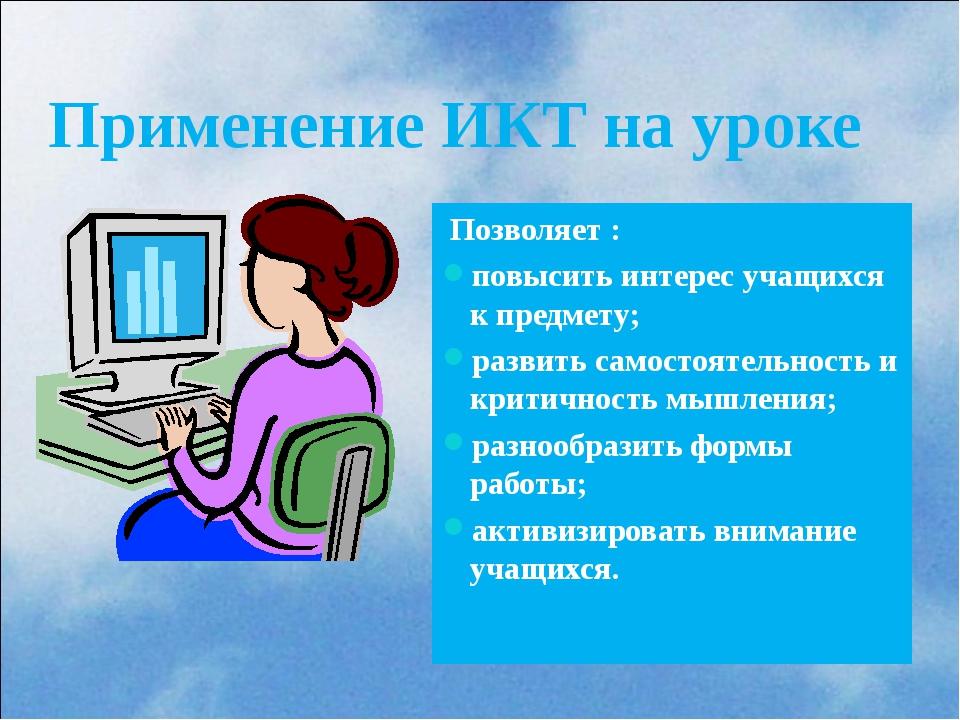 Применение ИКТ на уроке Позволяет : повысить интерес учащихся к предмету; ра...