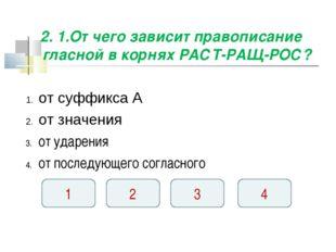2. 1.От чего зависит правописание гласной в корнях РАСТ-РАЩ-РОС? от суффикса