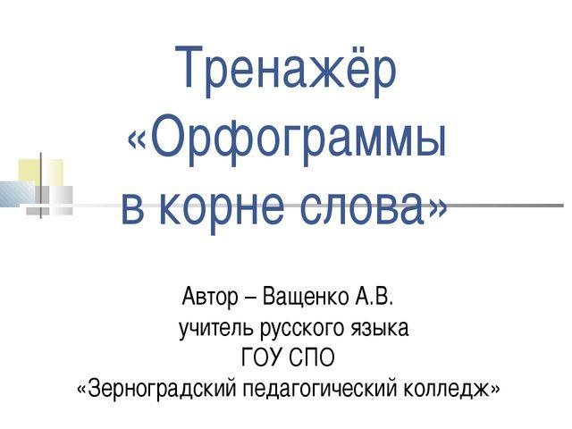 Тренажёр «Орфограммы в корне слова» Автор – Ващенко А.В. учитель русского язы...