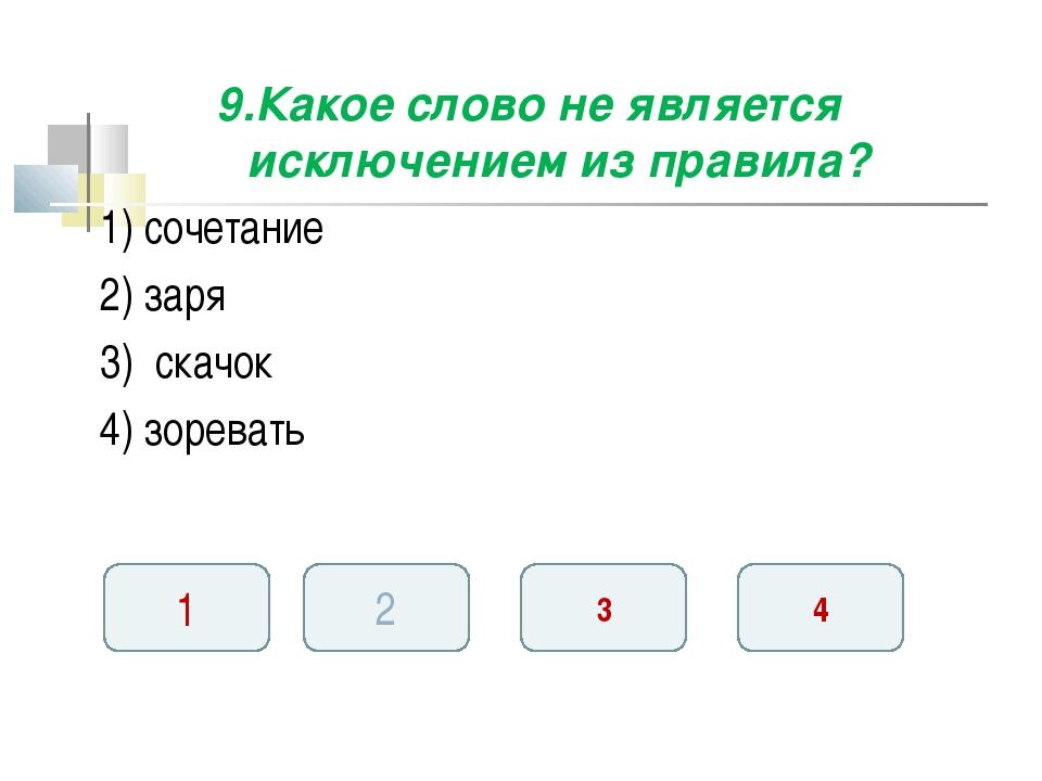 9.Какое слово не является исключением из правила? 1) сочетание 2) заря 3) ска...