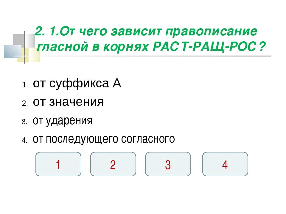 2. 1.От чего зависит правописание гласной в корнях РАСТ-РАЩ-РОС? от суффикса...