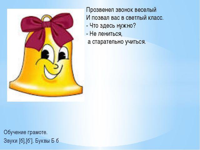 Обучение грамоте. Звуки [б],[б']. Буквы Б б Прозвенел звонок веселый И позвал...