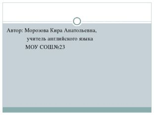 Автор: Морозова Кира Анатольевна, учитель английского языка МОУ СОШ№23