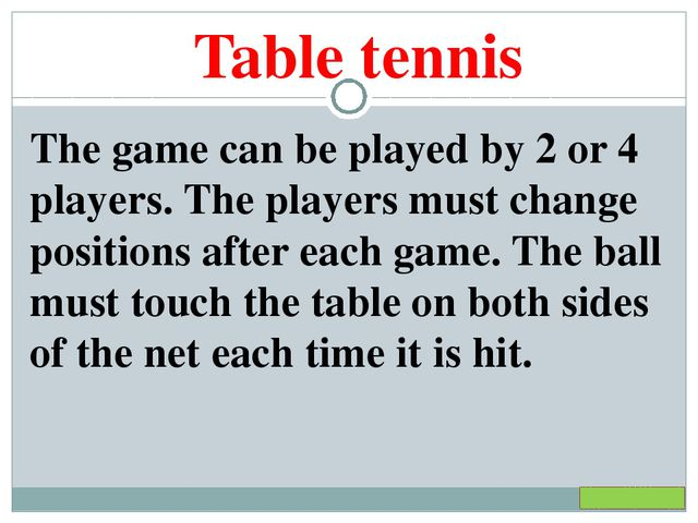 Table tennis The game can be played by 2 or 4 players. The players must chang...