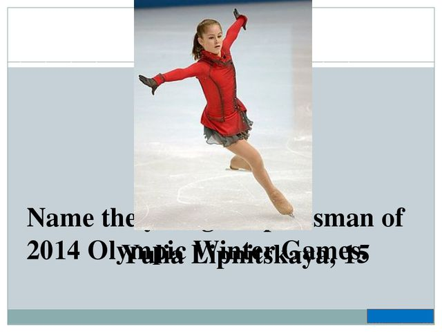 Name the youngest sportsman of 2014 Olympic Winter Games. Yulia Lipnitskaya, 15