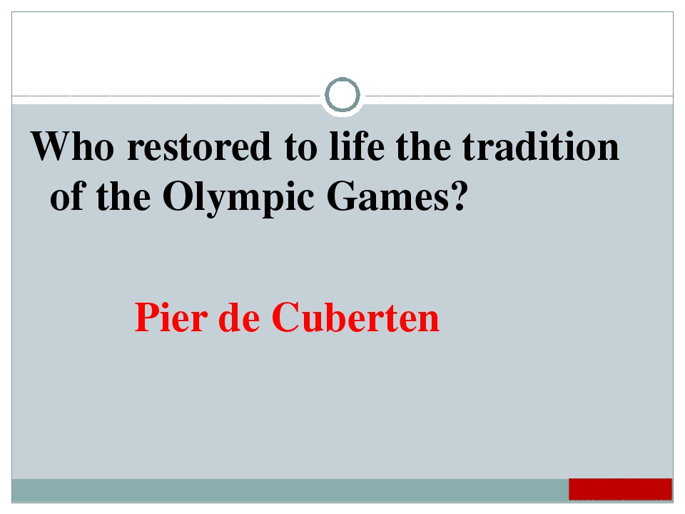 Who restored to life the tradition of the Olympic Games? Pier de Cuberten