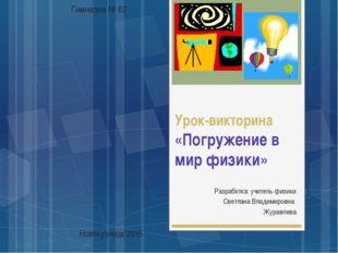 Урок-викторина «Погружение в мир физики» Разработка: учитель физики Светлана