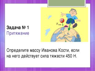 Задача № 1 Притяжение Определите массу Иванова Кости, если на него действует