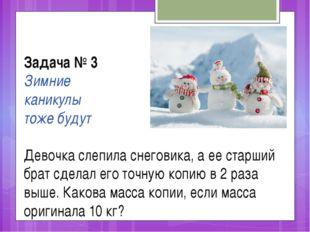 Задача № 3 Зимние каникулы тоже будут Девочка слепила снеговика, а ее старший