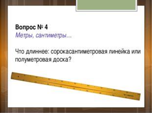 Вопрос № 4 Метры, сантиметры… Что длиннее: сорокасантиметровая линейка или по