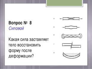 Вопрос № 8 Силовой Какая сила заставляет тело восстановить форму после деформ