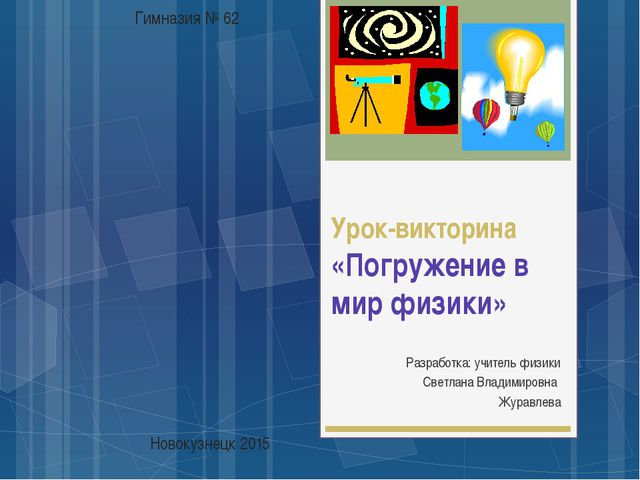 Урок-викторина «Погружение в мир физики» Разработка: учитель физики Светлана...