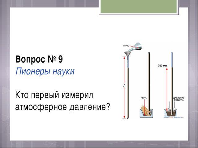 Вопрос № 9 Пионеры науки Кто первый измерил атмосферное давление?