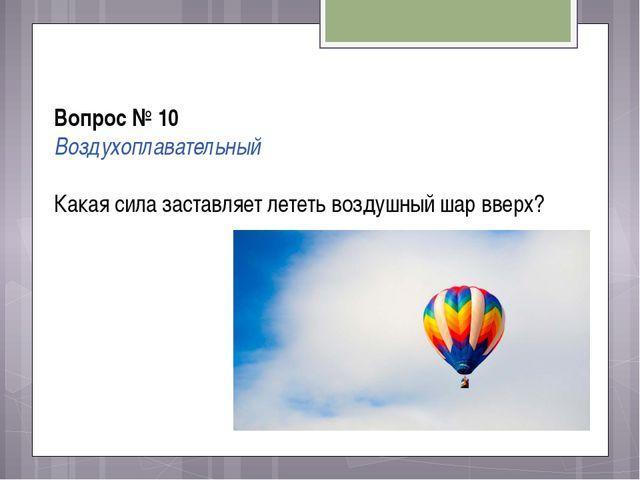 Вопрос № 10 Воздухоплавательный Какая сила заставляет лететь воздушный шар в...