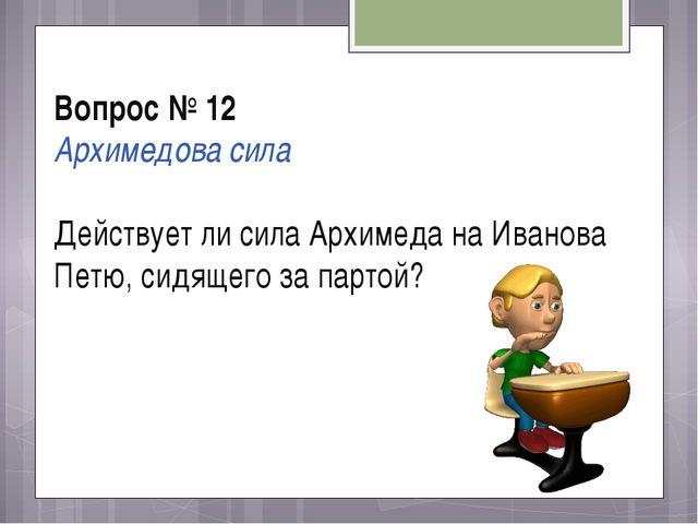 Вопрос № 12 Архимедова сила Действует ли сила Архимеда на Иванова Петю, сидящ...