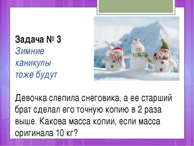 Задача № 3 Зимние каникулы тоже будут Девочка слепила снеговика, а ее старший...