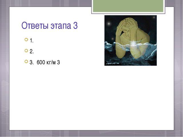 Ответы этапа 3 1. 2. 3. 600 кг/м 3