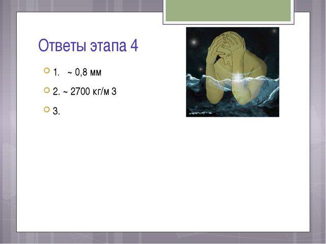 Ответы этапа 4 1. ~ 0,8 мм 2. ~ 2700 кг/м 3 3.