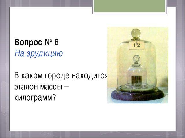 Вопрос № 6 На эрудицию В каком городе находится эталон массы – килограмм?