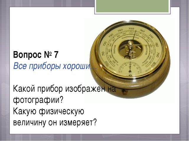 Вопрос № 7 Все приборы хороши… Какой прибор изображен на фотографии? Какую фи...