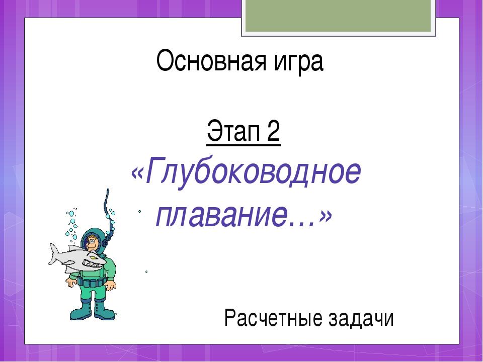 Расчетные задачи Основная игра Этап 2 «Глубоководное плавание…»