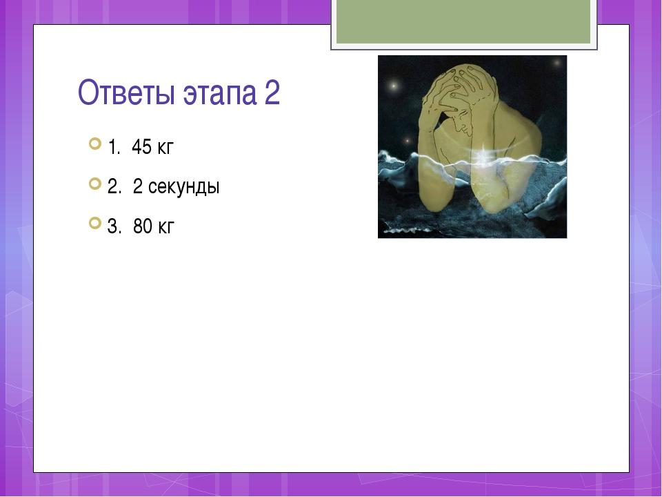 Ответы этапа 2 1. 45 кг 2. 2 секунды 3. 80 кг