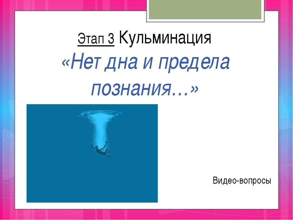 Этап 3 Кульминация «Нет дна и предела познания…» Видео-вопросы