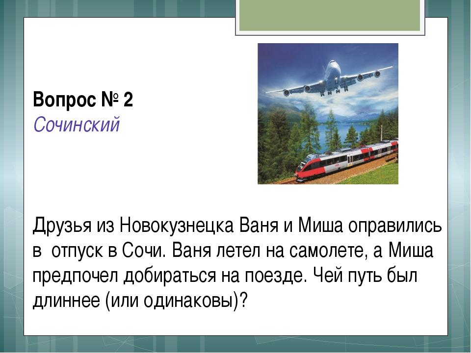 Вопрос № 2 Сочинский Друзья из Новокузнецка Ваня и Миша оправились в отпуск в...