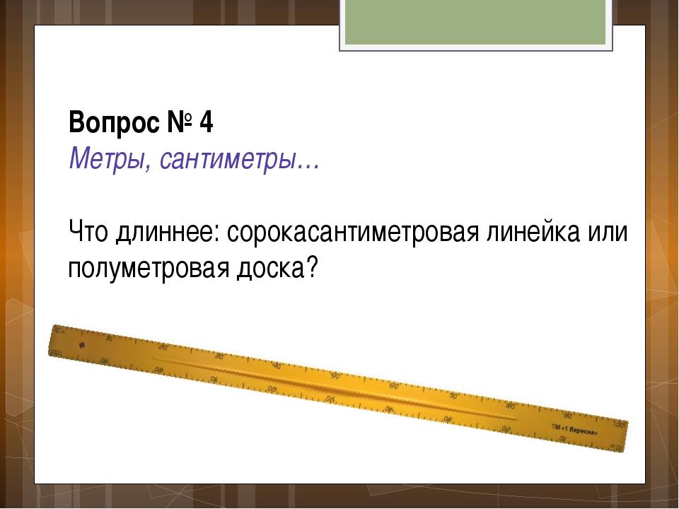 Вопрос № 4 Метры, сантиметры… Что длиннее: сорокасантиметровая линейка или по...