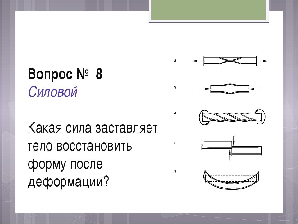 Вопрос № 8 Силовой Какая сила заставляет тело восстановить форму после деформ...