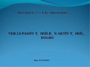 Bakı, 09-11.04.2013 Sizin üçün Gələcək Azərbaycan üçün!..... VEB 2.0 PASSİV T