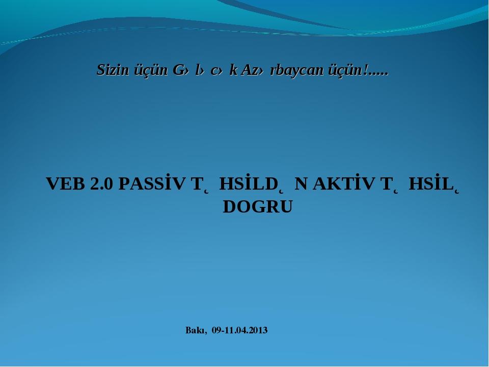 Bakı, 09-11.04.2013 Sizin üçün Gələcək Azərbaycan üçün!..... VEB 2.0 PASSİV T...