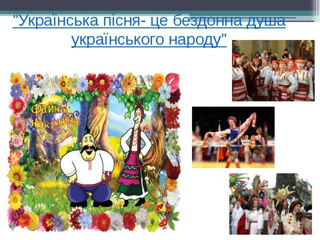 """""""Українська пісня- це бездонна душа українського народу"""""""