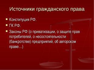 Источники гражданского права Конституция РФ. ГК РФ. Законы РФ (о приватизации