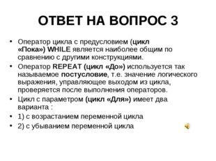 ОТВЕТ НА ВОПРОС 3 Операторцикла с предусловием(цикл «Пока»)WHILEявляется