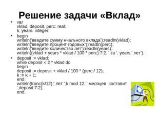 Решение задачи «Вклад» var vklad, deposit, perc: real; k, years: integer; beg
