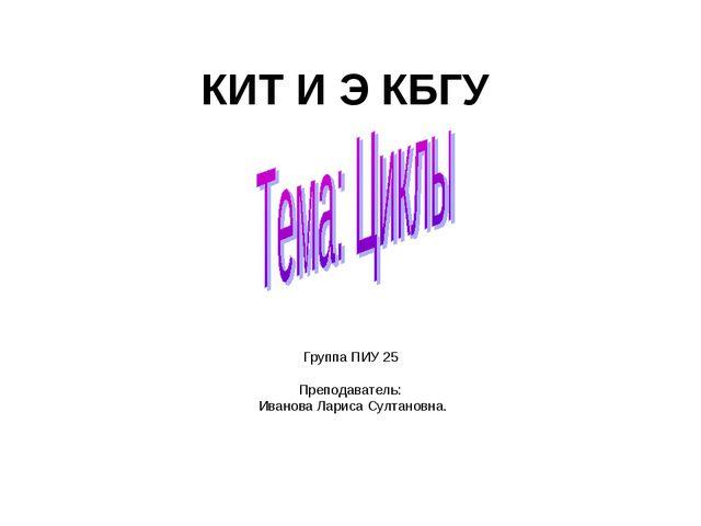 КИТ И Э КБГУ Группа ПИУ 25 Преподаватель: Иванова Лариса Султановна.