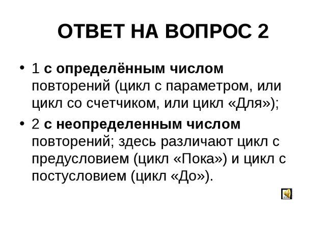 ОТВЕТ НА ВОПРОС 2 1 с определённым числом повторений (цикл с параметром, или...