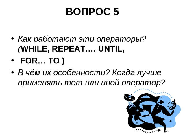 ВОПРОС 5 Как работают эти операторы?(WHILE, REPEAT…. UNTIL, FOR… TO ) В чём и...