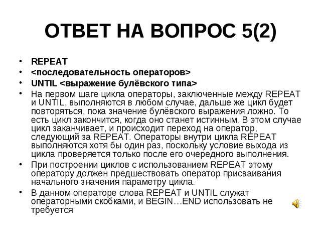 ОТВЕТ НА ВОПРОС 5(2) REPEAT  UNTIL  На первом шаге цикла операторы, заключенн...