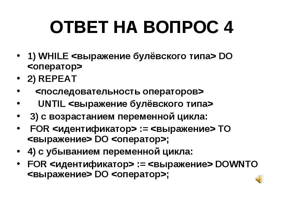 ОТВЕТ НА ВОПРОС 4 1) WHILE  DO  2) REPEAT  UNTIL  3) с возрастанием переменно...