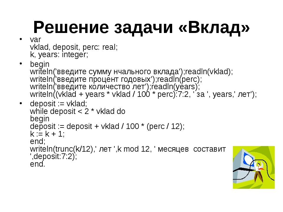 Решение задачи «Вклад» var vklad, deposit, perc: real; k, years: integer; beg...
