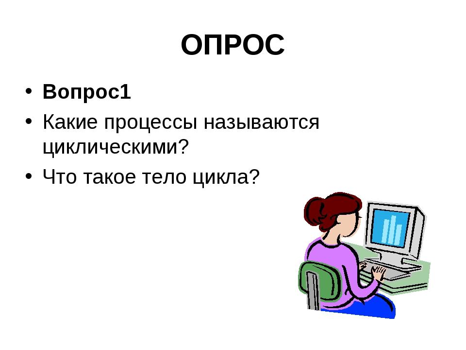 ОПРОС Вопрос1 Какие процессы называются циклическими? Что такое тело цикла?